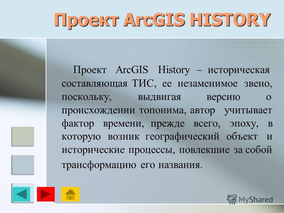 Проект ArcGIS HISTORY Проект ArcGIS History – историческая составляющая ТИС, ее незаменимое звено, поскольку, выдвигая версию о происхождении топонима, автор учитывает фактор времени, прежде всего, эпоху, в которую возник географический объект и исто