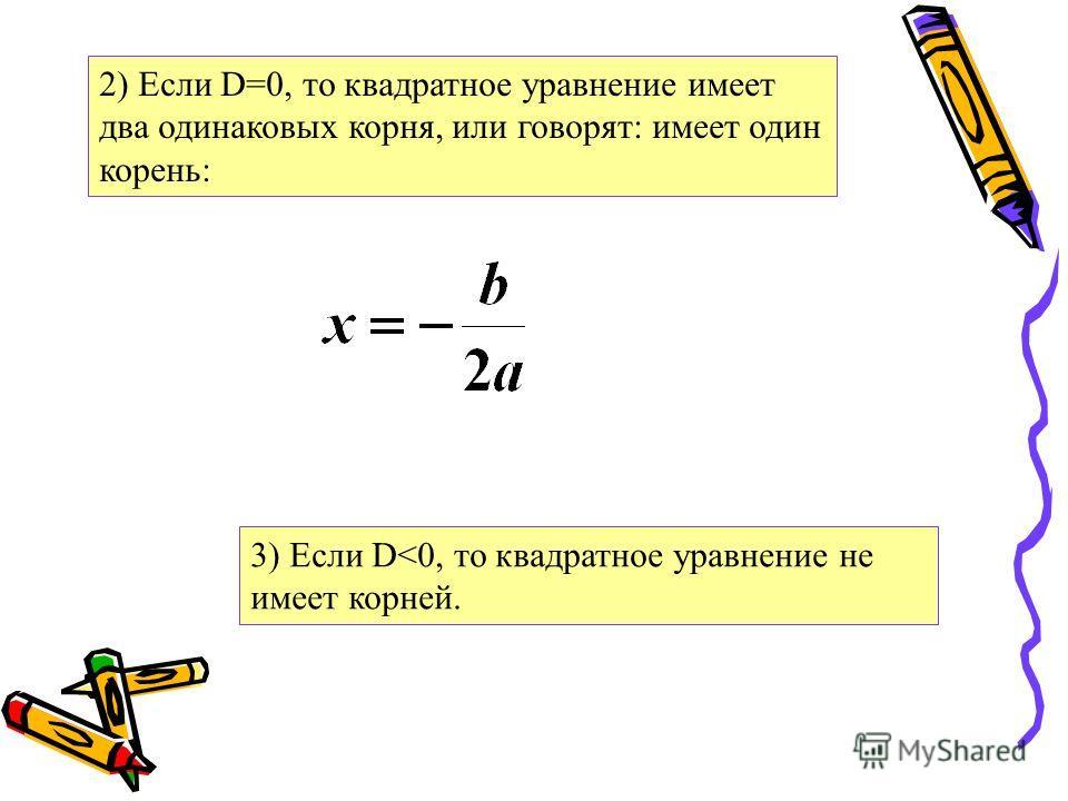 2) Если D=0, то квадратное уравнение имеет два одинаковых корня, или говорят: имеет один корень: 3) Если D