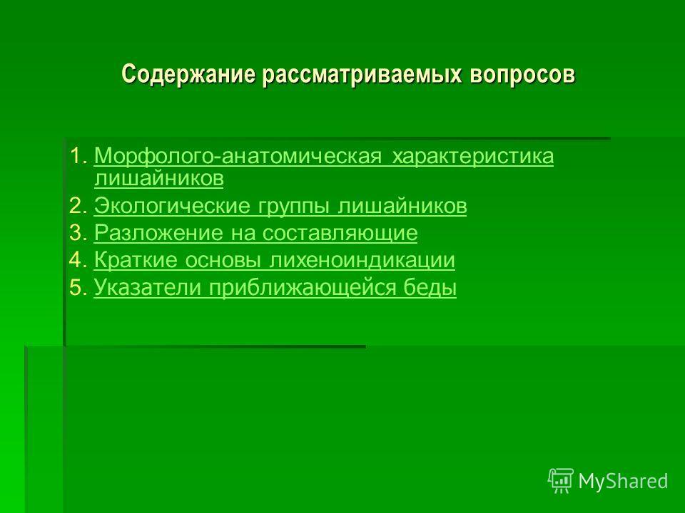 Содержание рассматриваемых вопросов 1. Морфолого-анатомическая характеристика лишайниковМорфолого-анатомическая характеристика лишайников 2. Экологические группы лишайниковЭкологические группы лишайников 3. Разложение на составляющиеРазложение на сос
