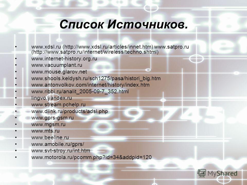 Список Источников. www.xdsl.ru (http://www.xdsl.ru/articles/innet.htm) www.satpro.ru (http://www.satpro.ru/internet/wireless/techno.shtml) www.internet-history.org.ru www.vacuumplant.ru www.mouse.glarov.net www.shools.keldysh.ru/sch1275/pasa/histori_