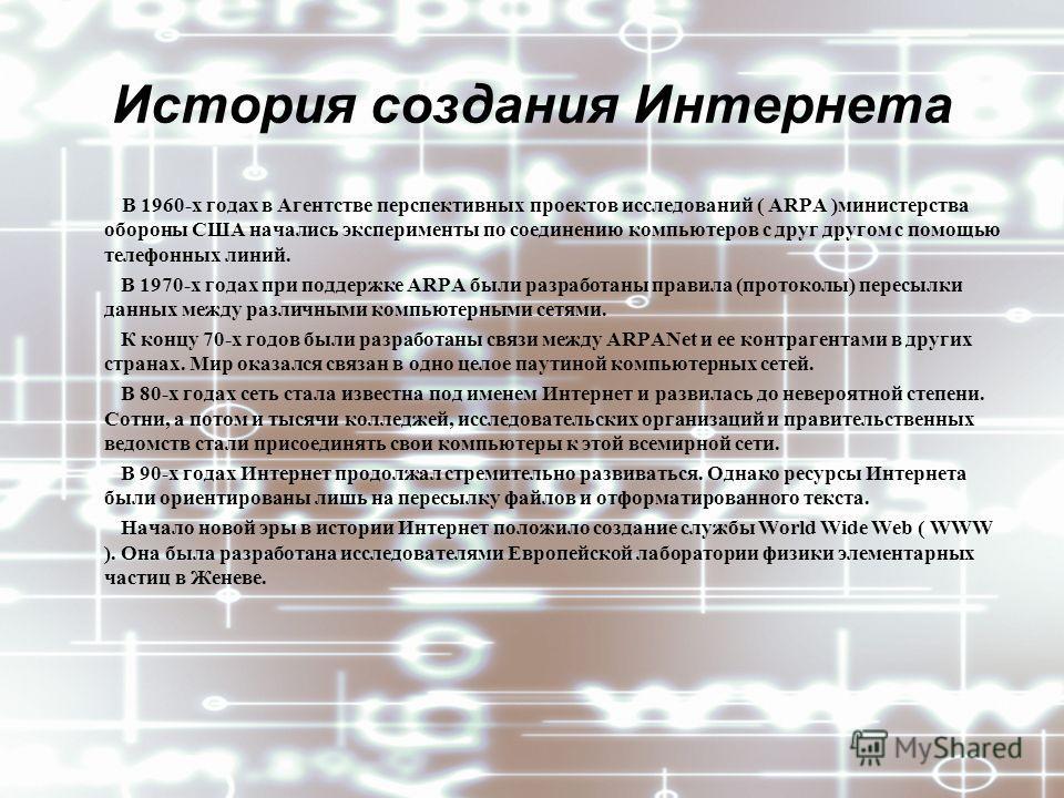 История создания Интернета В 1960-х годах в Агентстве перспективных проектов исследований ( ARPA )министерства обороны США начались эксперименты по соединению компьютеров с друг другом с помощью телефонных линий. В 1970-х годах при поддержке ARPA был