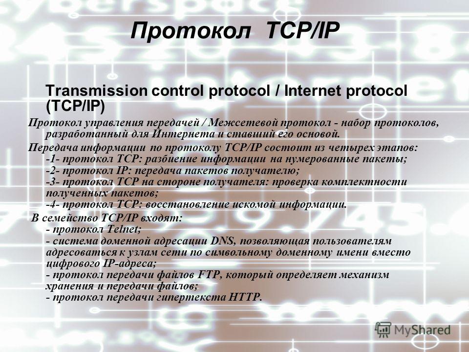 Протокол TCP/IP Transmission control protocol / Internet protocol (TCP/IP) Протокол управления передачей / Межсетевой протокол - набор протоколов, разработанный для Интернета и ставший его основой. Передача информации по протоколу TCP/IP состоит из ч