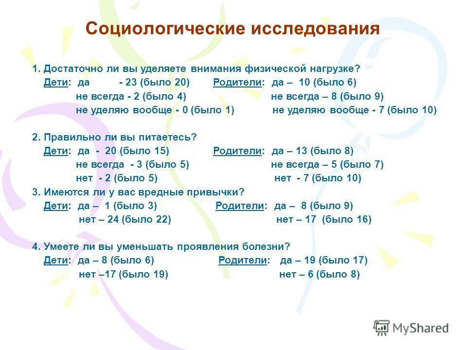 Социологические исследования 1. Достаточно ли вы уделяете внимания физической нагрузке? Дети: да - 23 (было 20) Родители: да – 10 (было 6) не всегда - 2 (было 4) не всегда – 8 (было 9) не уделяю вообще - 0 (было 1) не уделяю вообще - 7 (было 10) 2. П