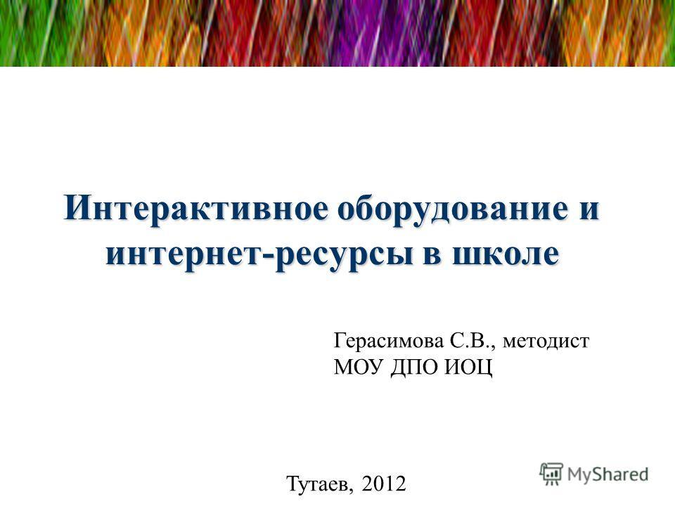 Интерактивное оборудование и интернет-ресурсы в школе Тутаев, 2012 Герасимова С.В., методист МОУ ДПО ИОЦ