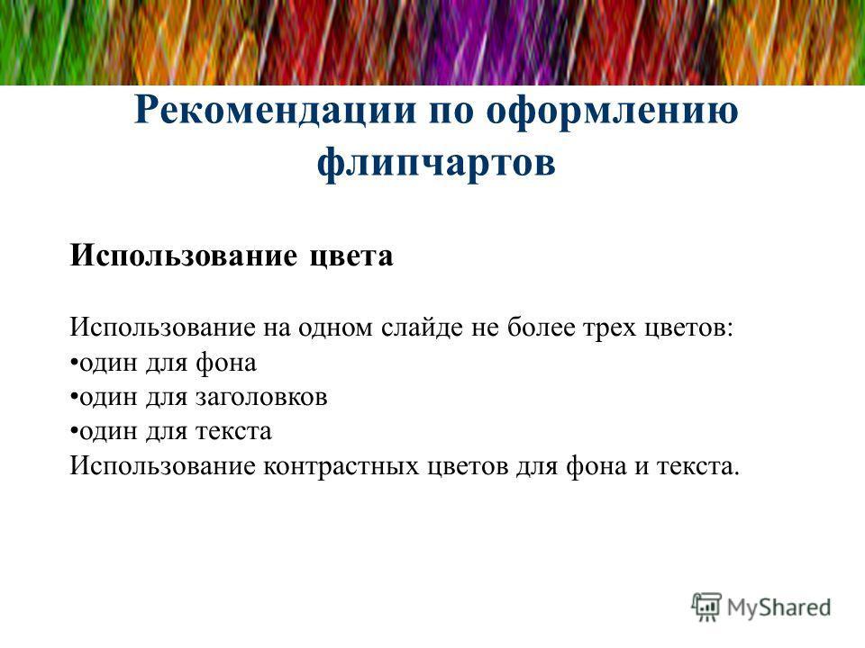 Рекомендации по оформлению флипчартов Использование цвета Использование на одном слайде не более трех цветов: один для фона один для заголовков один для текста Использование контрастных цветов для фона и текста.