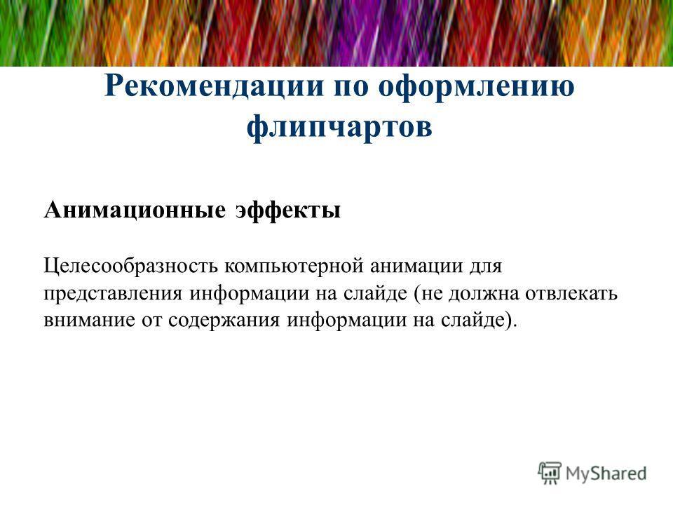 Рекомендации по оформлению флипчартов Анимационные эффекты Целесообразность компьютерной анимации для представления информации на слайде (не должна отвлекать внимание от содержания информации на слайде).