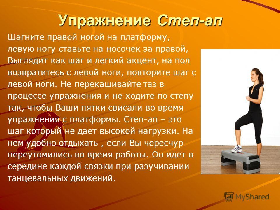 Упражнение Степ-ап Шагните правой ногой на платформу, левую ногу ставьте на носочек за правой, Выглядит как шаг и легкий акцент, на пол возвратитесь с левой ноги, повторите шаг с левой ноги. Не перекашивайте таз в процессе упражнения и не ходите по с