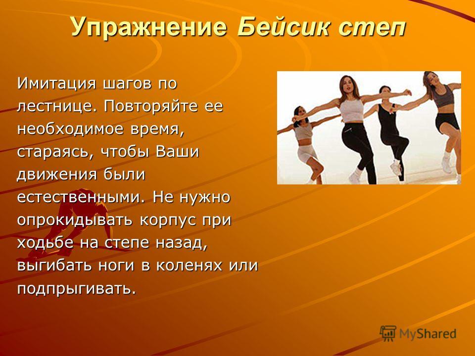 Упражнение Бейсик степ Имитация шагов по лестнице. Повторяйте ее необходимое время, стараясь, чтобы Ваши движения были естественными. Не нужно опрокидывать корпус при ходьбе на степе назад, выгибать ноги в коленях или подпрыгивать.