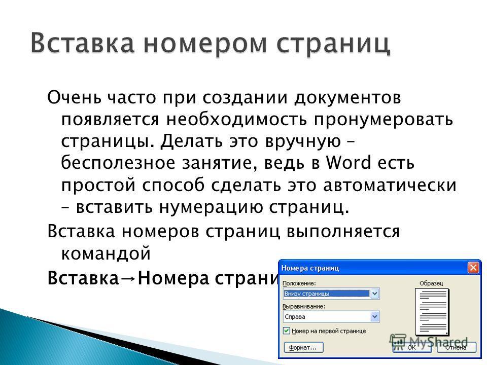 Очень часто при создании документов появляется необходимость пронумеровать страницы. Делать это вручную – бесполезное занятие, ведь в Word есть простой способ сделать это автоматически – вставить нумерацию страниц. Вставка номеров страниц выполняется