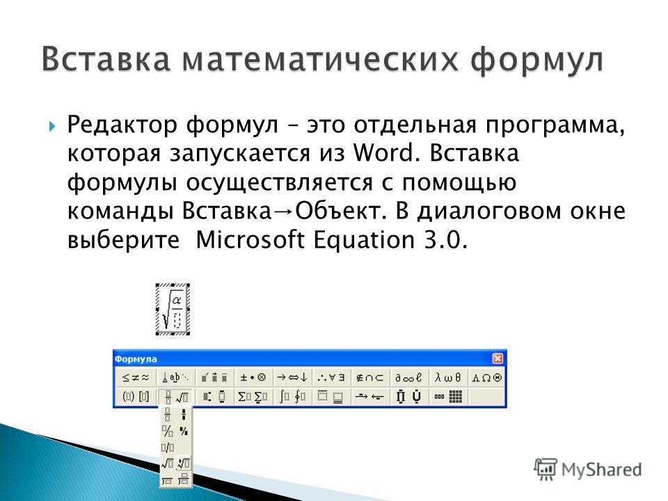 Редактор формул – это отдельная программа, которая запускается из Word. Вставка формулы осуществляется с помощью команды ВставкаОбъект. В диалоговом окне выберите Microsoft Equation 3.0.