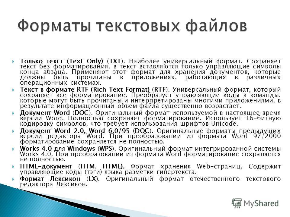Только текст (Text Only) (TXT). Наиболее универсальный формат. Сохраняет текст без форматирования, в текст вставляются только управляющие символы конца абзаца. Применяют этот формат для хранения документов, которые должны быть прочитаны в приложениях