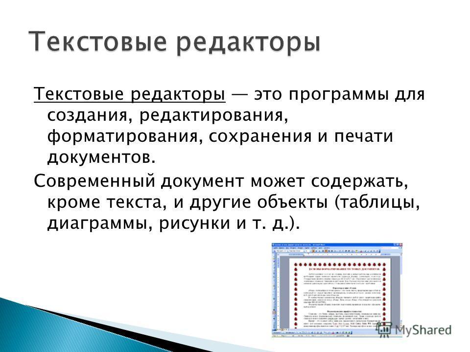 Текстовые редакторы это программы для создания, редактирования, форматирования, сохранения и печати документов. Современный документ может содержать, кроме текста, и другие объекты (таблицы, диаграммы, рисунки и т. д.).
