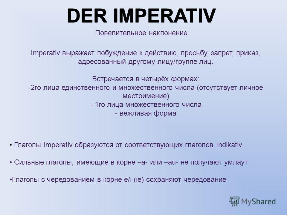 Повелительное наклонение Imperativ выражает побуждение к действию, просьбу, запрет, приказ, адресованный другому лицу/группе лиц. Встречается в четырёх формах: -2го лица единственного и множественного числа (отсутствует личное местоимение) - 1го лица