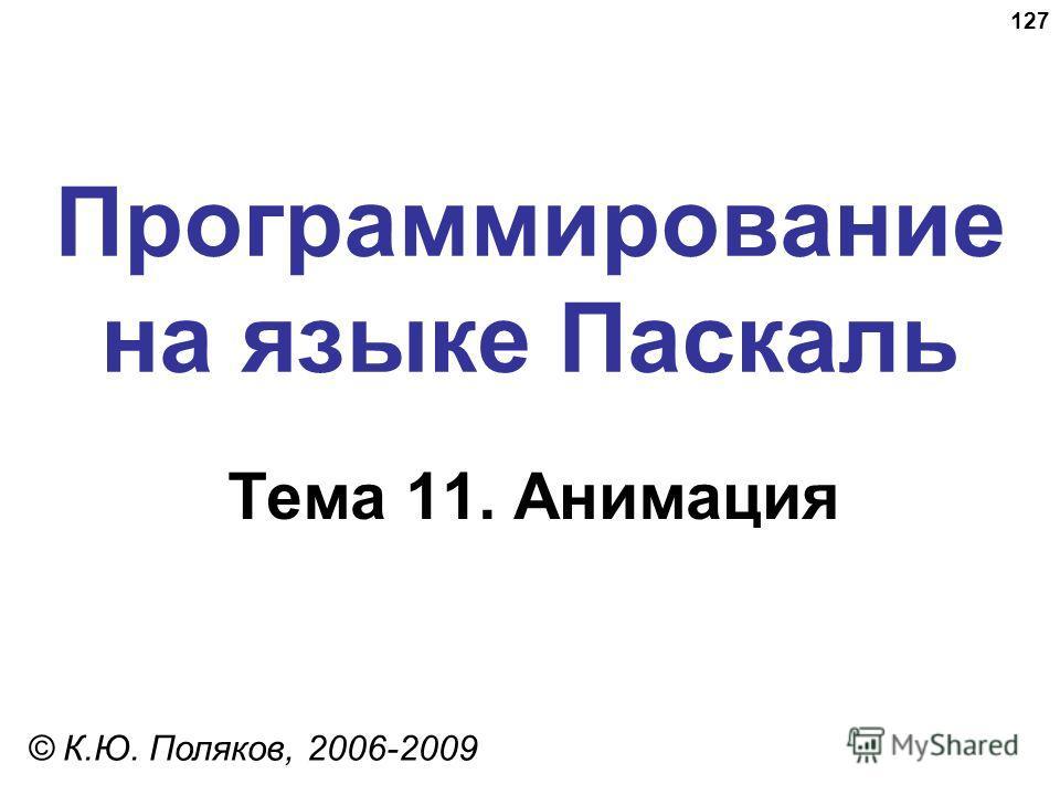127 Программирование на языке Паскаль Тема 11. Анимация © К.Ю. Поляков, 2006-2009