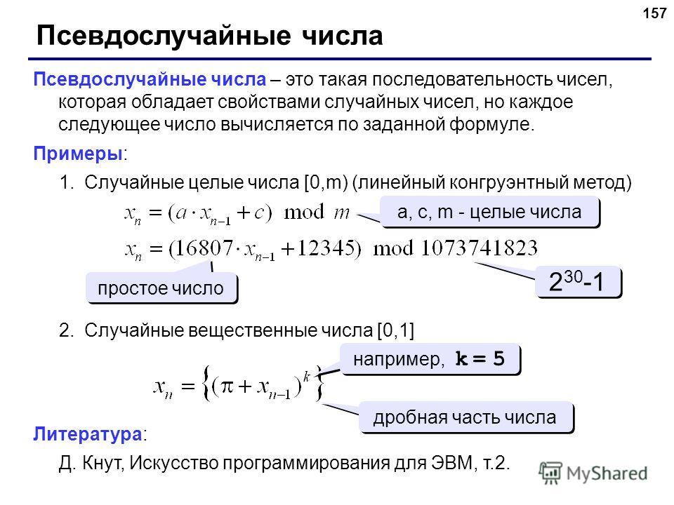 157 Псевдослучайные числа Псевдослучайные числа – это такая последовательность чисел, которая обладает свойствами случайных чисел, но каждое следующее число вычисляется по заданной формуле. Примеры: 1.Случайные целые числа [0,m) (линейный конгруэнтны