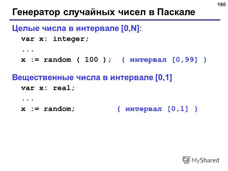 160 Генератор случайных чисел в Паскале Целые числа в интервале [0,N]: var x: integer;... x := random ( 100 ); { интервал [0,99] } Вещественные числа в интервале [0,1] var x: real;... x := random; { интервал [0,1] }