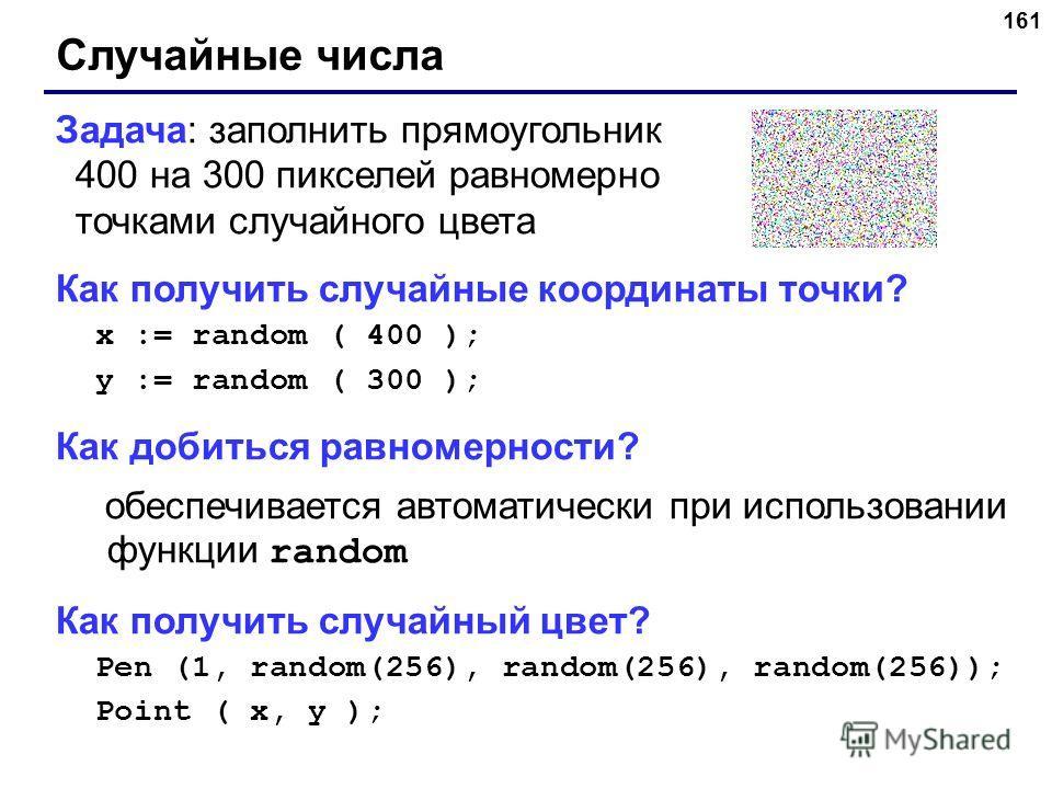 161 Случайные числа Задача: заполнить прямоугольник 400 на 300 пикселей равномерно точками случайного цвета Как получить случайные координаты точки? x := random ( 400 ); y := random ( 300 ); Как добиться равномерности? обеспечивается автоматически пр