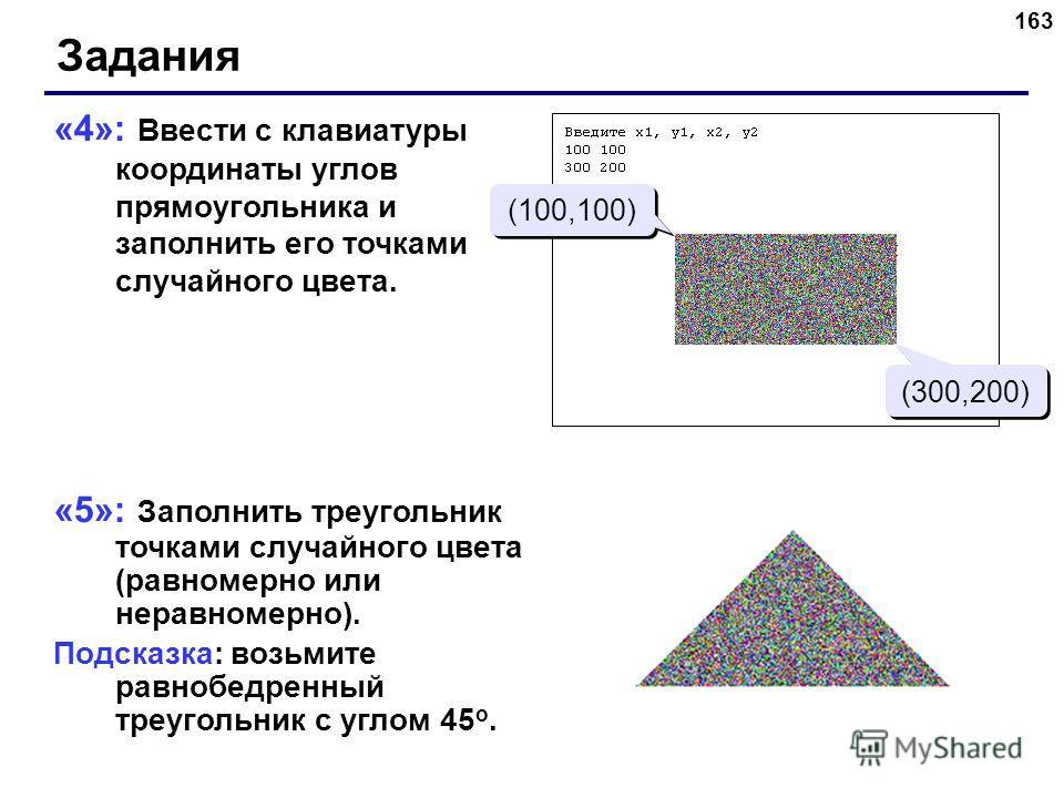 163 «4»: Ввести с клавиатуры координаты углов прямоугольника и заполнить его точками случайного цвета. «5»: Заполнить треугольник точками случайного цвета (равномерно или неравномерно). Подсказка: возьмите равнобедренный треугольник с углом 45 о. Зад