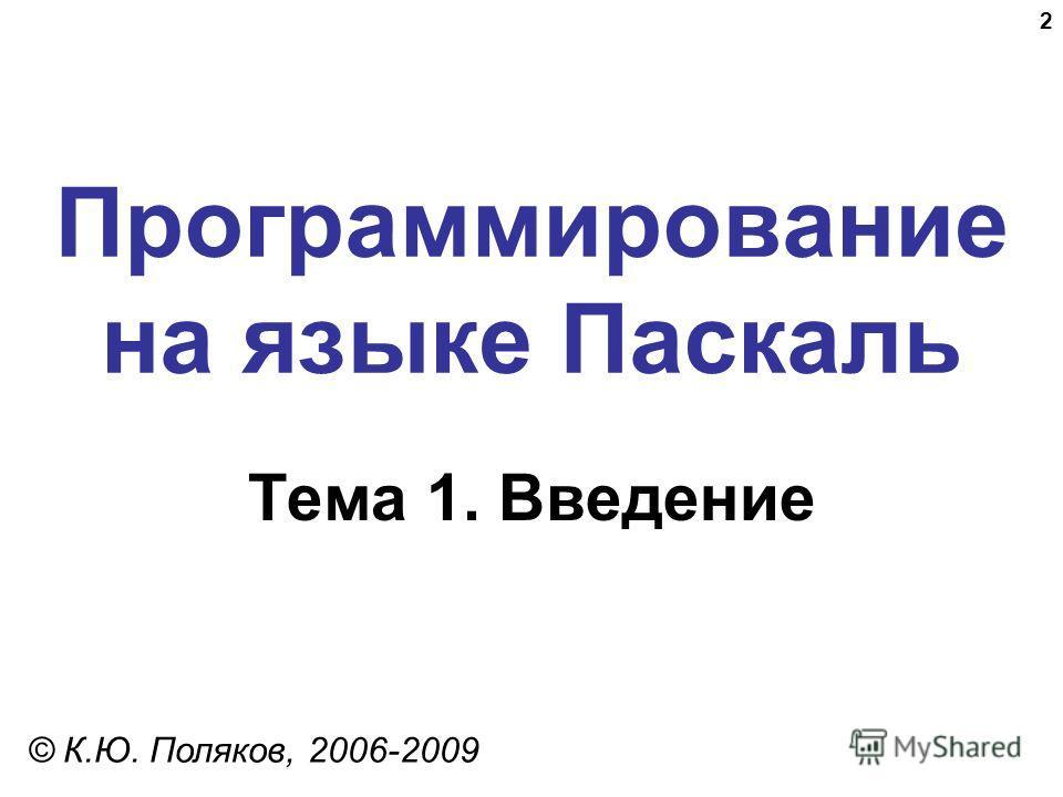 2 Программирование на языке Паскаль Тема 1. Введение © К.Ю. Поляков, 2006-2009