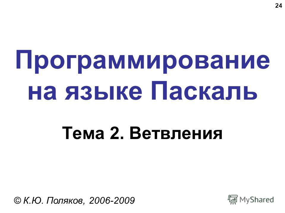 24 Программирование на языке Паскаль Тема 2. Ветвления © К.Ю. Поляков, 2006-2009