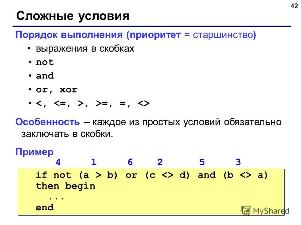 42 Сложные условия Порядок выполнения (приоритет = старшинство) выражения в скобках not and or, xor, >=, =,  Особенность – каждое из простых условий обязательно заключать в скобки. Пример 4 1 6 2 5 3 if not (a > b) or (c  d) and (b  a) then begin...