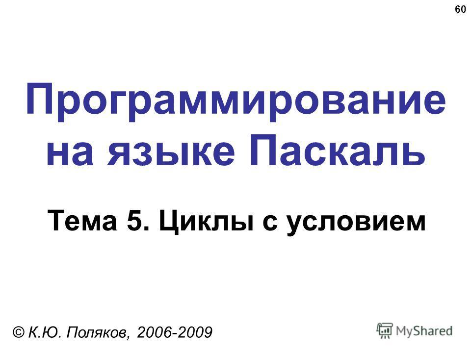 60 Программирование на языке Паскаль Тема 5. Циклы с условием © К.Ю. Поляков, 2006-2009