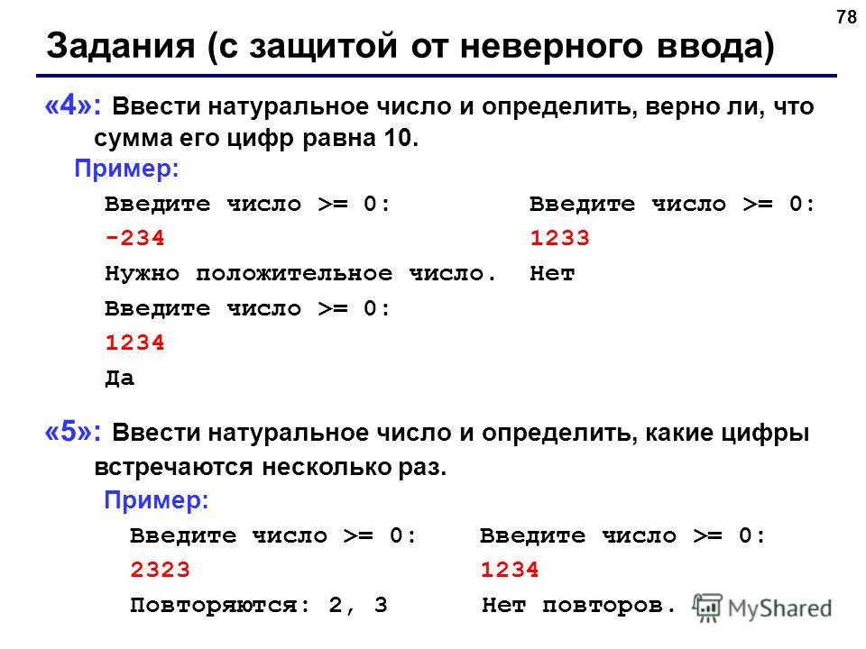 78 Задания (с защитой от неверного ввода) «4»: Ввести натуральное число и определить, верно ли, что сумма его цифр равна 10. Пример: Введите число >= 0: Введите число >= 0: -234 1233 Нужно положительное число. Нет Введите число >= 0: 1234 Да «5»: Вве