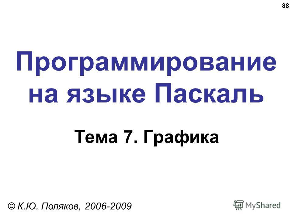 88 Программирование на языке Паскаль Тема 7. Графика © К.Ю. Поляков, 2006-2009