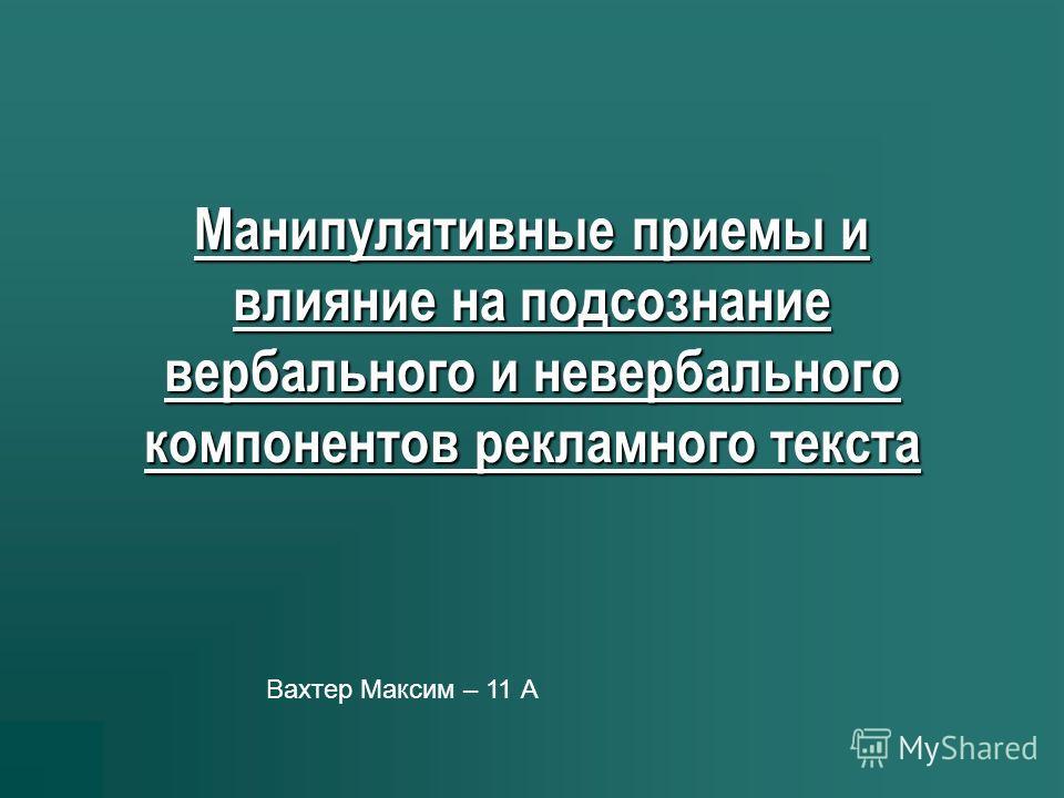 Манипулятивные приемы и влияние на подсознание вербального и невербального компонентов рекламного текста Вахтер Максим – 11 А