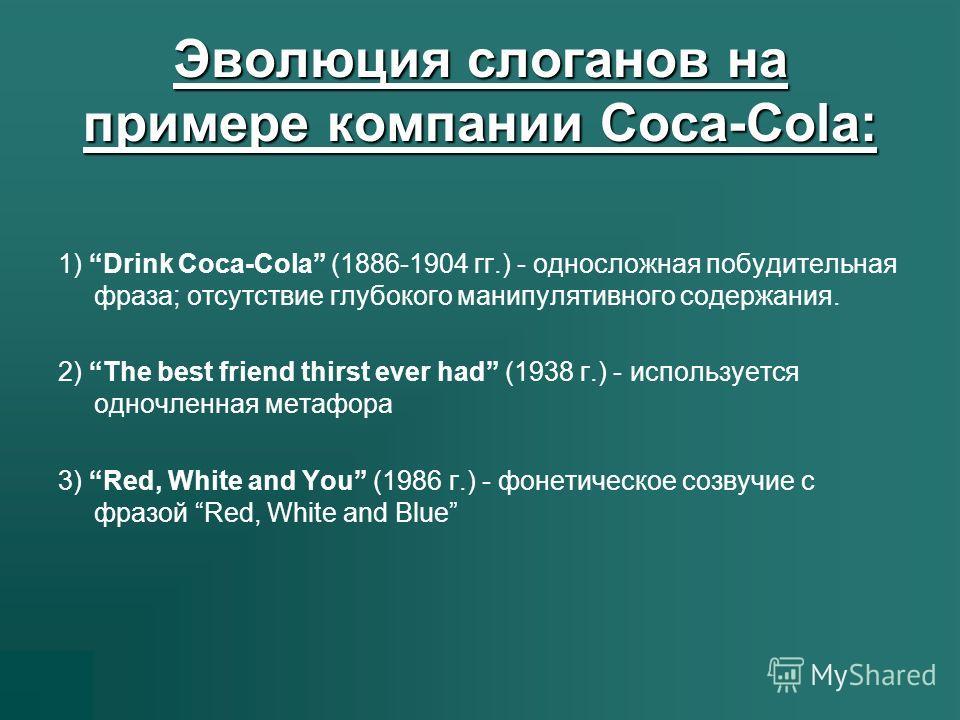 Эволюция слоганов на примере компании Coca-Cola: 1) Drink Coca-Cola (1886-1904 гг.) - односложная побудительная фраза; отсутствие глубокого манипулятивного содержания. 2) The best friend thirst ever had (1938 г.) - используется одночленная метафора 3