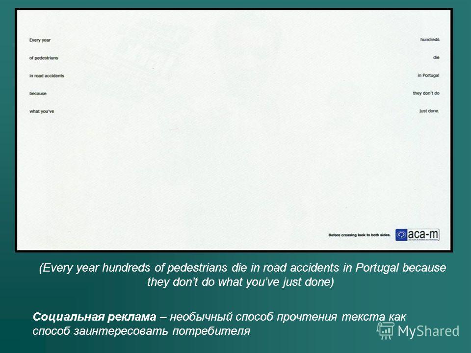 Социальная реклама – необычный способ прочтения текста как способ заинтересовать потребителя (Every year hundreds of pedestrians die in road accidents in Portugal because they dont do what youve just done)
