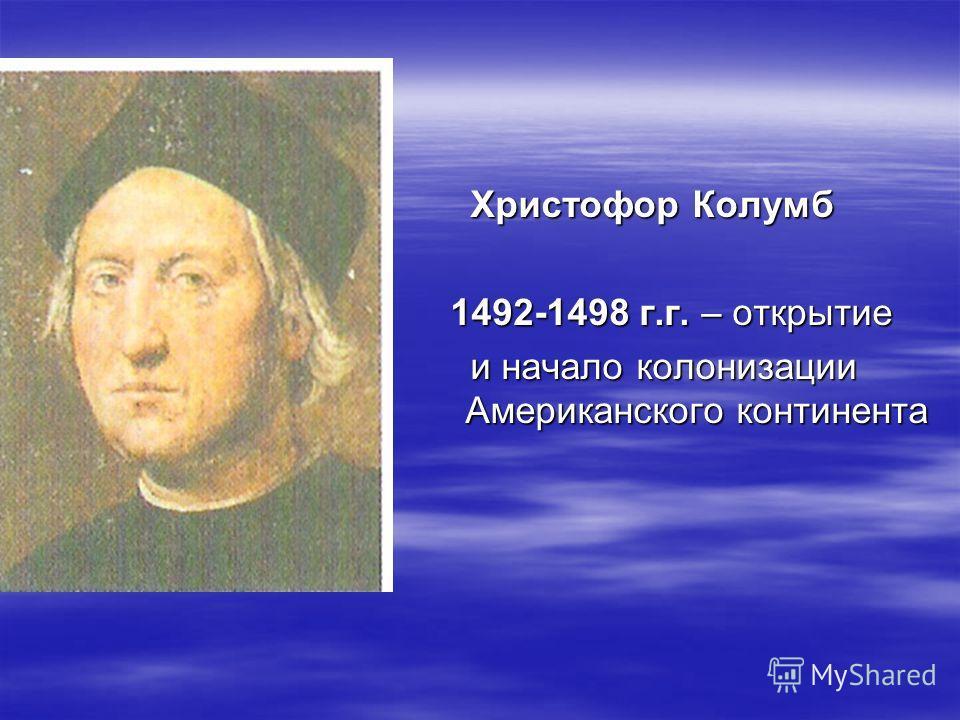 Христофор Колумб Христофор Колумб 1492-1498 г.г. – открытие 1492-1498 г.г. – открытие и начало колонизации Американского континента и начало колонизации Американского континента