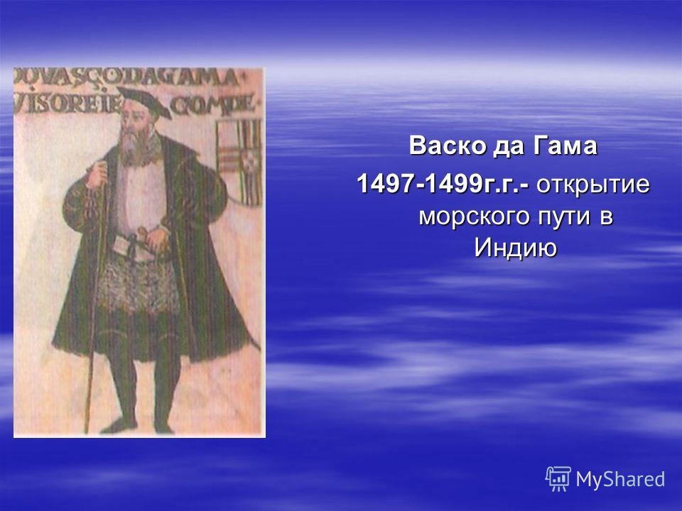 Васко да Гама 1497-1499г.г.- открытие морского пути в Индию