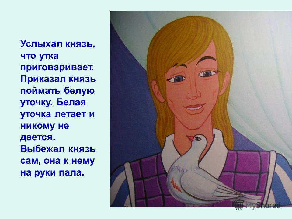 Услыхал князь, что утка приговаривает. Приказал князь поймать белую уточку. Белая уточка летает и никому не дается. Выбежал князь сам, она к нему на руки пала.