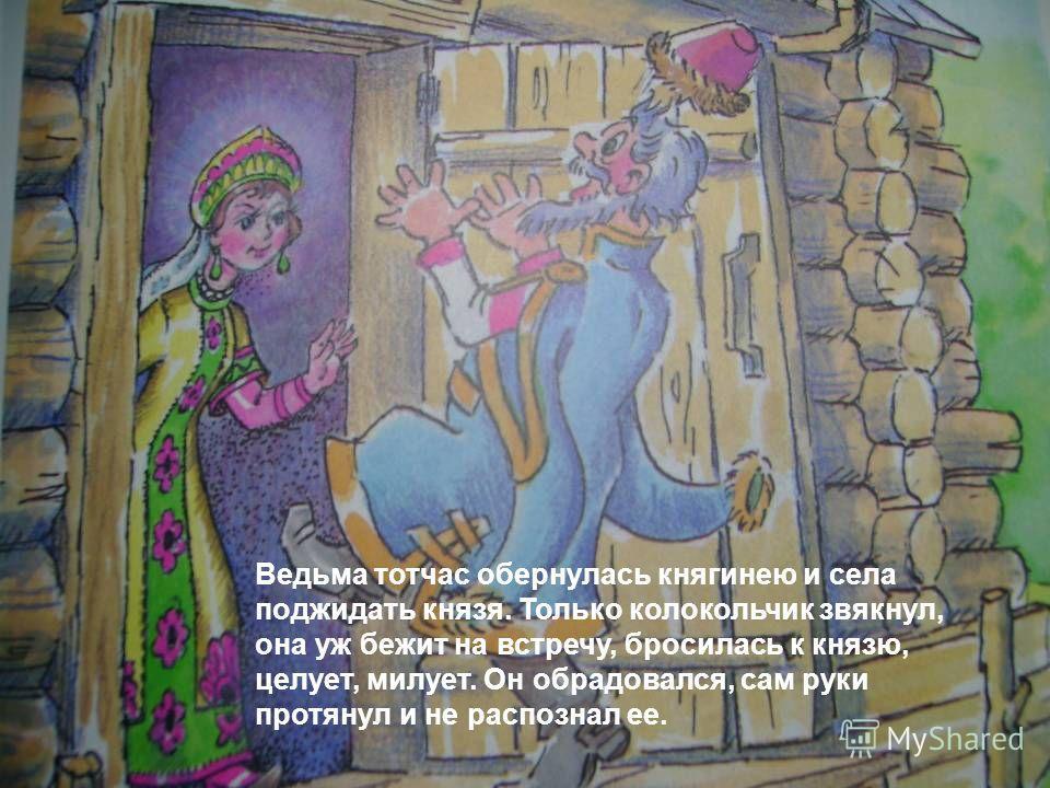 Ведьма тотчас обернулась княгинею и села поджидать князя. Только колокольчик звякнул, она уж бежит на встречу, бросилась к князю, целует, милует. Он обрадовался, сам руки протянул и не распознал ее.