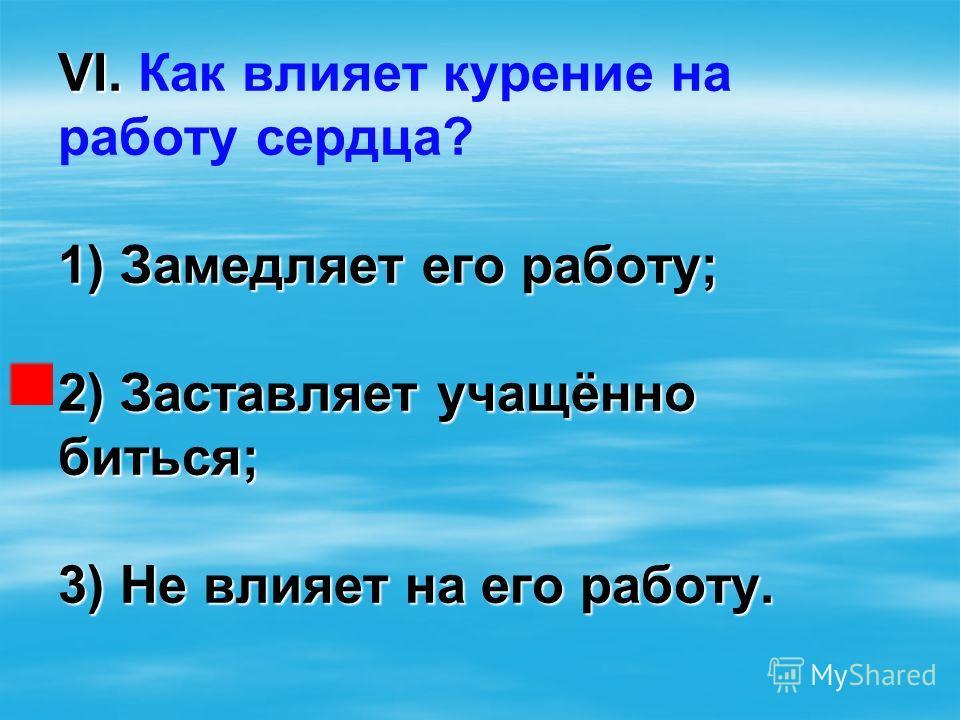 VI. 1) Замедляет его работу; 2) Заставляет учащённо биться; 3) Не влияет на его работу. VI. Как влияет курение на работу сердца? 1) Замедляет его работу; 2) Заставляет учащённо биться; 3) Не влияет на его работу.
