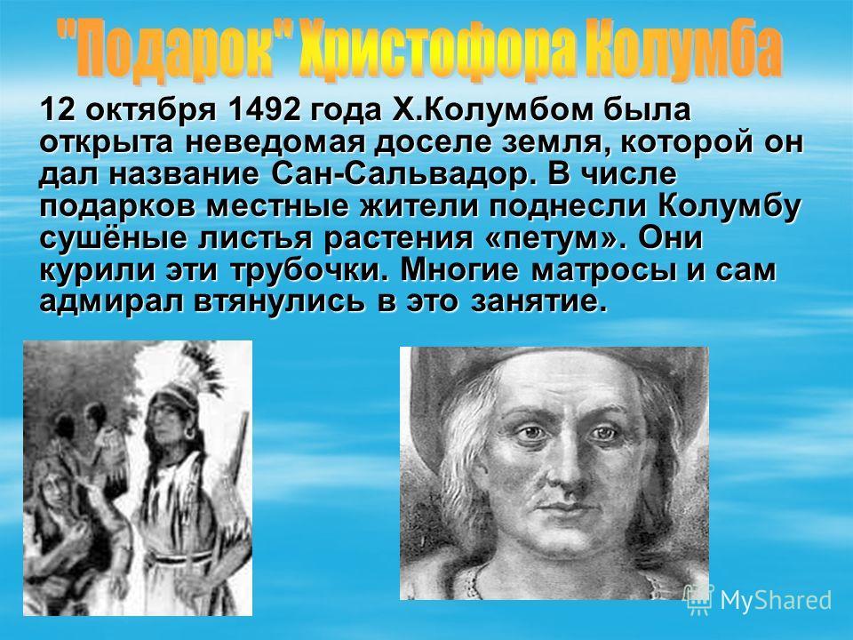 12 октября 1492 года Х.Колумбом была открыта неведомая доселе земля, которой он дал название Сан-Сальвадор. В числе подарков местные жители поднесли Колумбу сушёные листья растения «петум». Они курили эти трубочки. Многие матросы и сам адмирал втянул