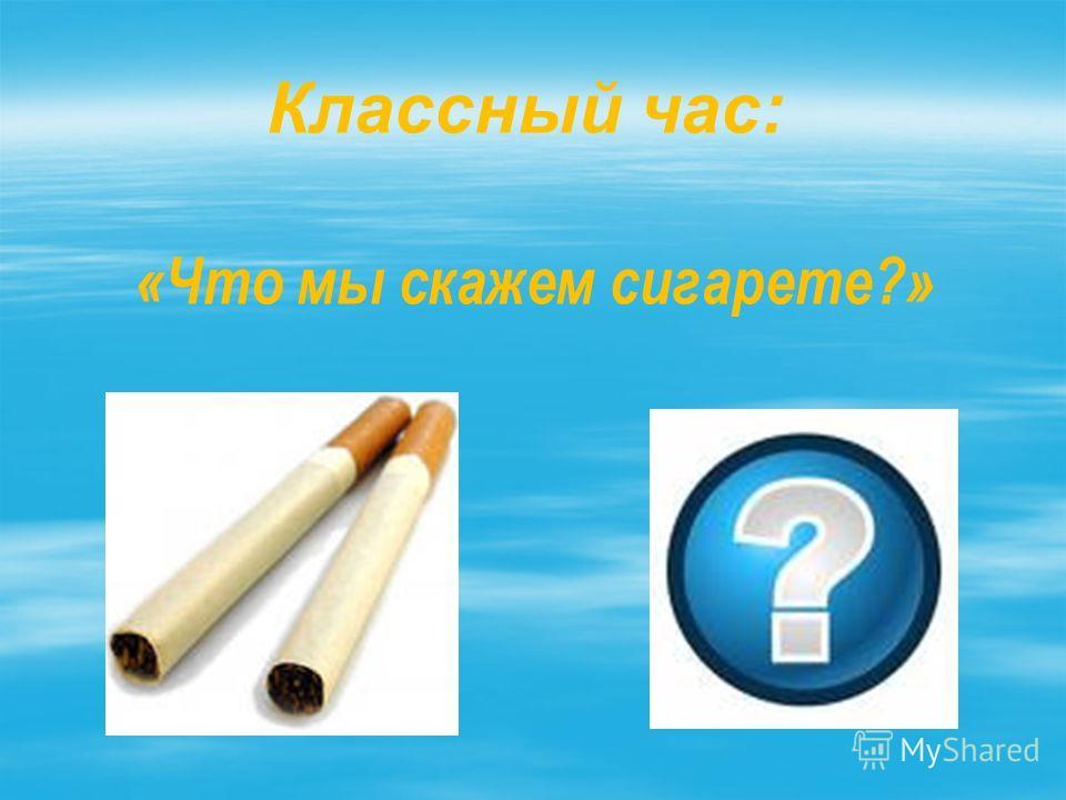 Классный час: «Что мы скажем сигарете?»