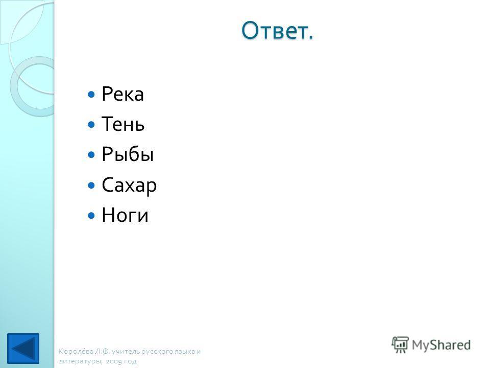 Ответ. Река Тень Рыбы Сахар Ноги Королёва Л. Ф. учитель русского языка и литературы, 2009 год