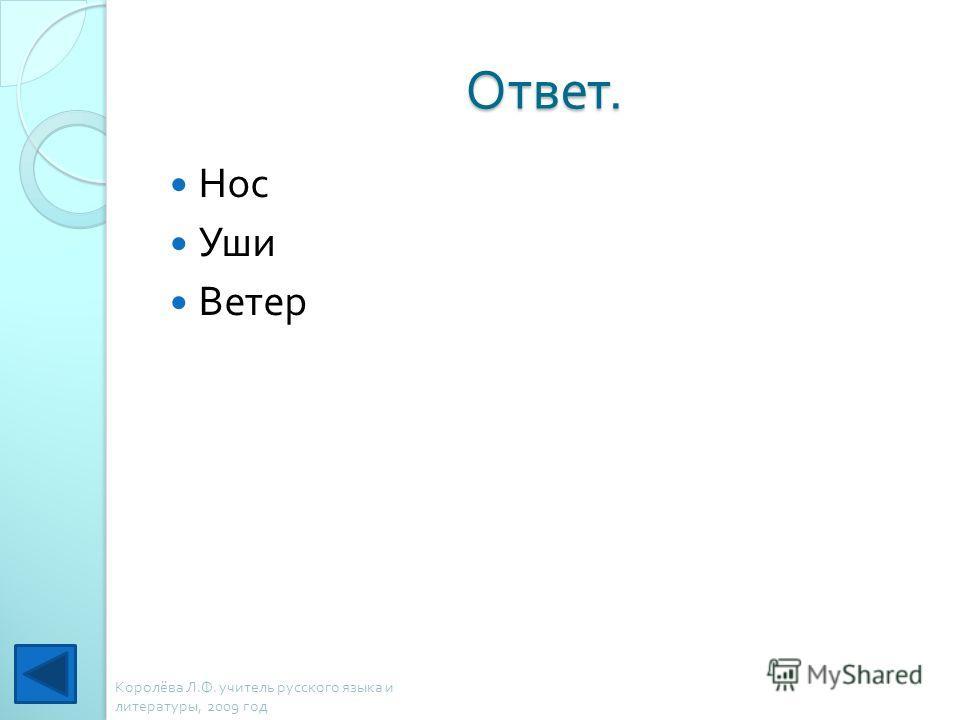 Ответ. Нос Уши Ветер Королёва Л. Ф. учитель русского языка и литературы, 2009 год