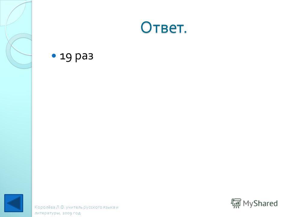 Ответ. 19 раз Королёва Л. Ф. учитель русского языка и литературы, 2009 год