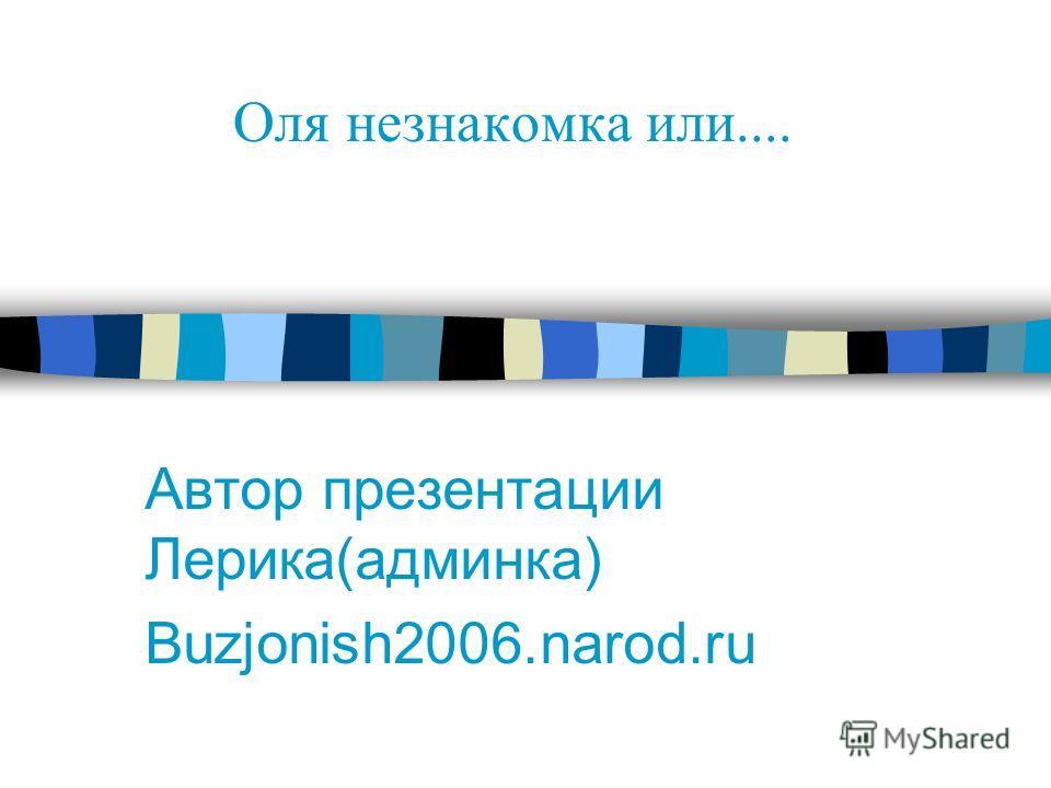 Автор презентации Лерика(админка) Buzjonish2006.narod.ru Оля незнакомка или....