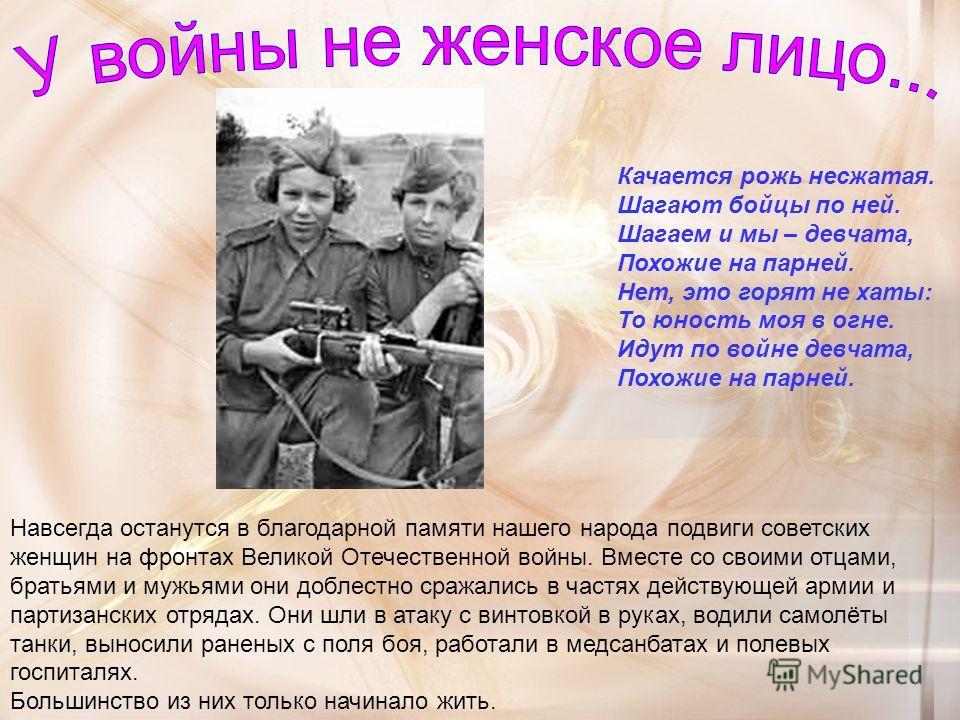 Качается рожь несжатая. Шагают бойцы по ней. Шагаем и мы – девчата, Похожие на парней. Нет, это горят не хаты: То юность моя в огне. Идут по войне девчата, Похожие на парней. Навсегда останутся в благодарной памяти нашего народа подвиги советских жен