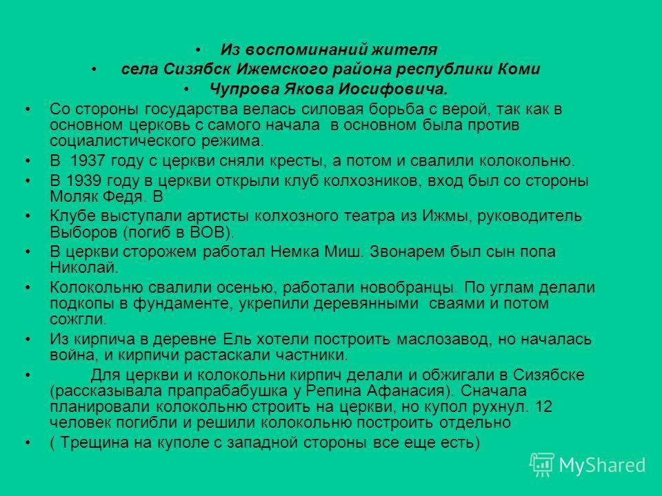 Из воспоминаний жителя села Сизябск Ижемского района республики Коми Чупрова Якова Иосифовича. Со стороны государства велась силовая борьба с верой, так как в основном церковь с самого начала в основном была против социалистического режима. В 1937 го
