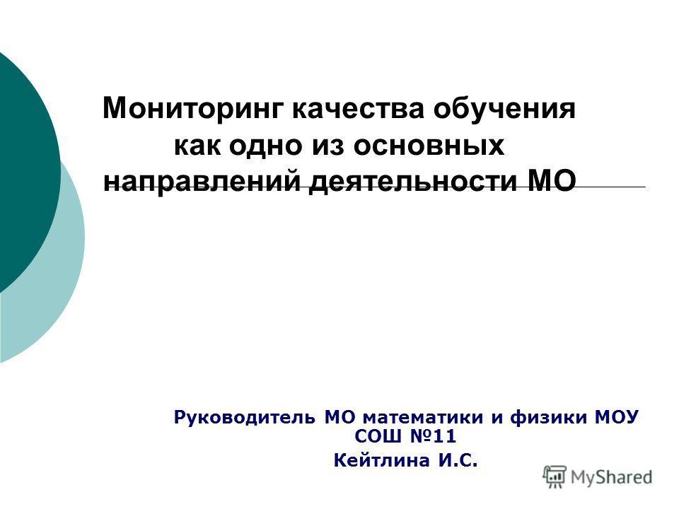 Мониторинг качества обучения как одно из основных направлений деятельности МО Руководитель МО математики и физики МОУ СОШ 11 Кейтлина И.С.