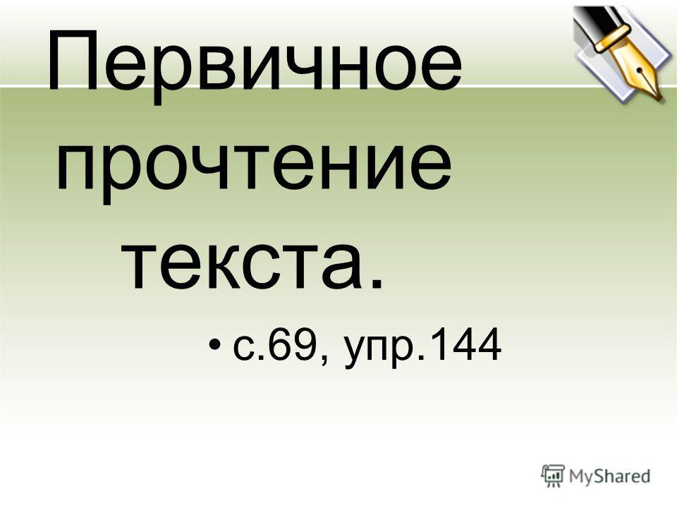 Первичное прочтение текста. с.69, упр.144