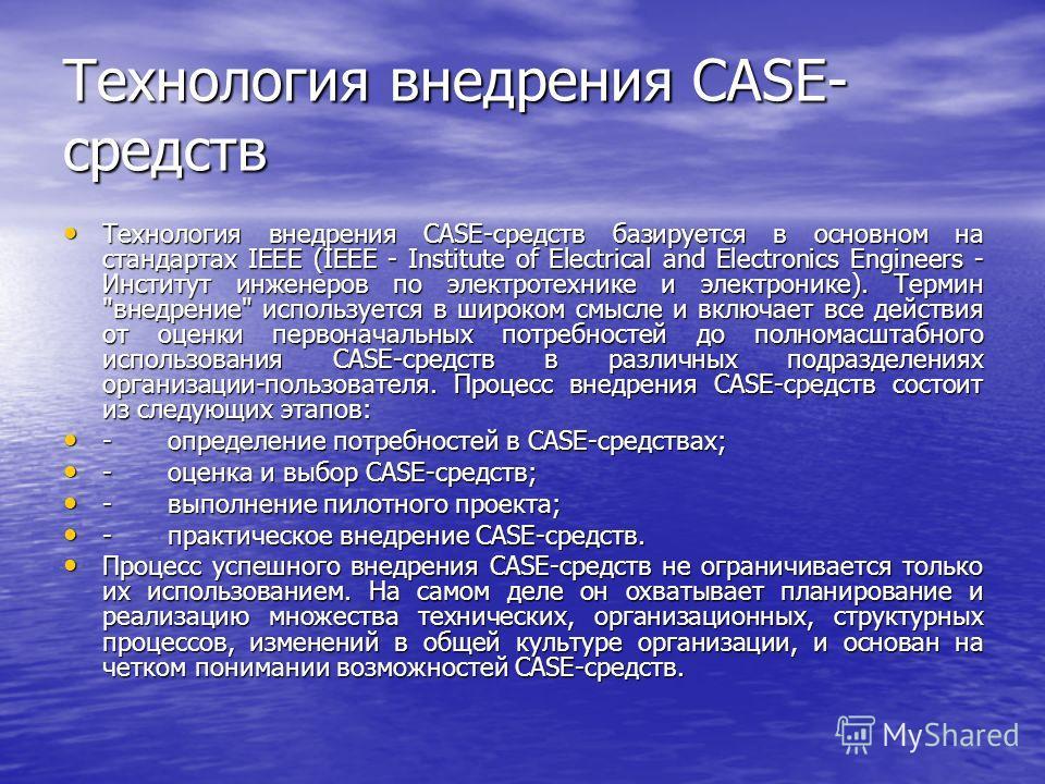 Технология внедрения CASE- средств Технология внедрения CASE-средств базируется в основном на стандартах IEEE (IEEE - Institute of Electrical and Electronics Engineers - Институт инженеров по электротехнике и электронике). Термин