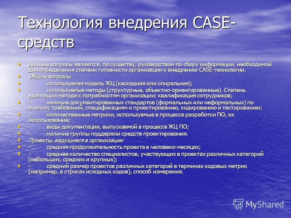 Технология внедрения CASE- средств Данные вопросы являются, по существу, руководством по сбору информации, необходимой для определения степени готовности организации к внедрению CASE-технологии. Данные вопросы являются, по существу, руководством по с