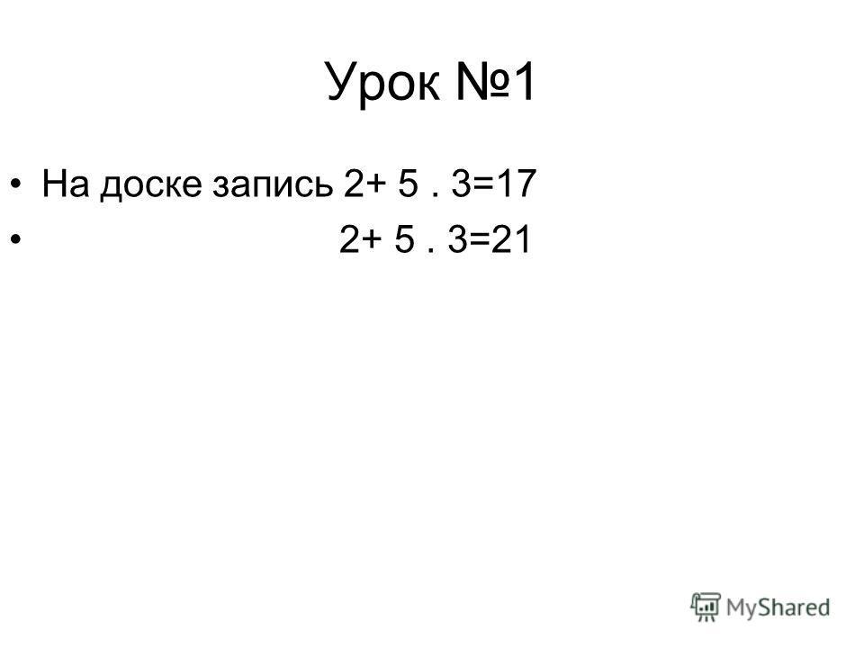 Урок 1 На доске запись 2+ 5. 3=17 2+ 5. 3=21