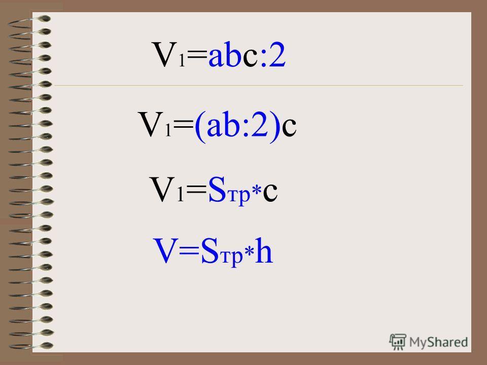 Докажем, что объём прямой треугольной призмы, в основании, которой прямоугольный треугольник равен произведению площади основания на высоту. V=abc :2